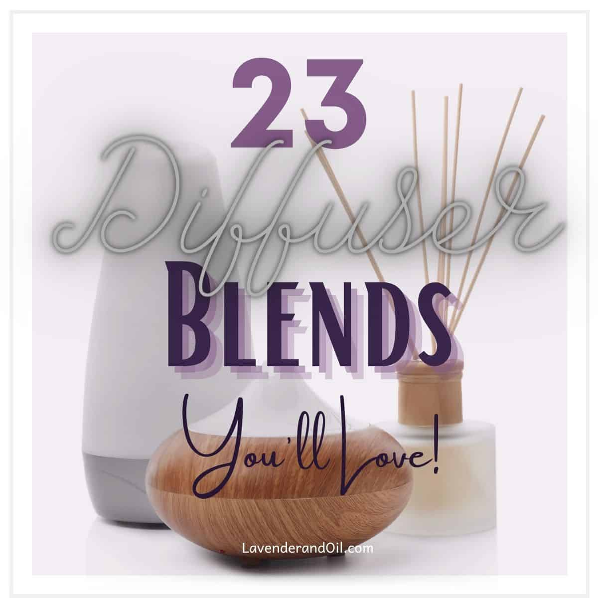 """essential oil diffusers on table with text overlay """"23 diffuser recipe blends you'll love""""."""